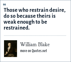 William Blake: Those who restrain desire, do so because theirs is weak enough to be restrained.