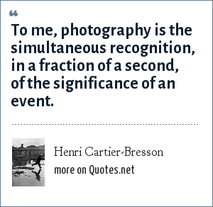Henri Cartier-Bresson: To me, photography is the simultaneous recognition, in a fraction of a second, of the significance of an event.