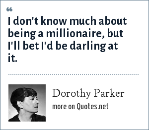 Dorothy Parker: I don't know much about being a millionaire, but I'll bet I'd be darling at it.