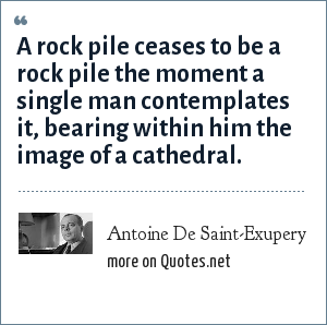 Antoine De Saint-Exupery: A rock pile ceases to be a rock pile the moment a single man contemplates it, bearing within him the image of a cathedral.