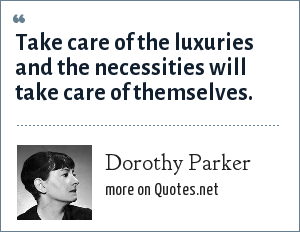Dorothy Parker: Take care of the luxuries and the necessities will take care of themselves.