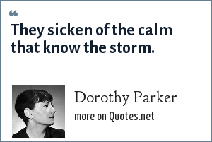 Dorothy Parker: They sicken of the calm that know the storm.