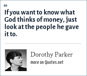 Dorothy Parker: If you want to know what God thinks of money, just look at the people he gave it to.