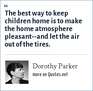 Dorothy Parker: The best way to keep children home is to make the home atmosphere pleasant--and let the air out of the tires.