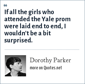 Dorothy Parker: If all the girls who attended the Yale prom were laid end to end, I wouldn't be a bit surprised.