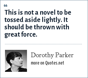 Dorothy Parker: This is not a novel to be tossed aside lightly. It should be thrown with great force.