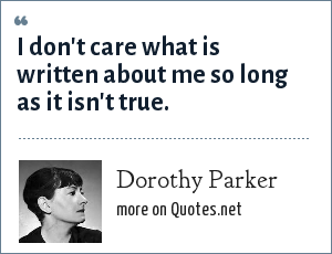 Dorothy Parker: I don't care what is written about me so long as it isn't true.