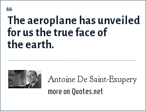 Antoine De Saint-Exupery: The aeroplane has unveiled for us the true face of the earth.