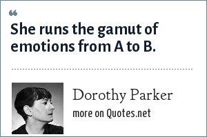 Dorothy Parker: She runs the gamut of emotions from A to B.