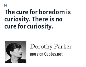 Dorothy Parker: The cure for boredom is curiosity. There is no cure for curiosity.