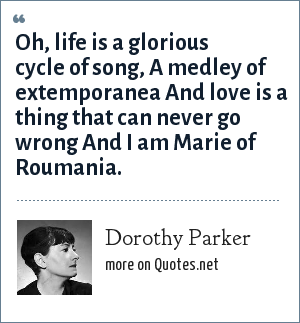 Dorothy Parker: Oh, life is a glorious cycle of song, A medley of extemporanea And love is a thing that can never go wrong And I am Marie of Roumania.