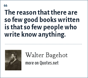 Walter Bagehot: The reason that there are so few good books written is that so few people who write know anything.