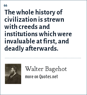 Walter Bagehot: The whole history of civilization is strewn with creeds and institutions which were invaluable at first, and deadly afterwards.