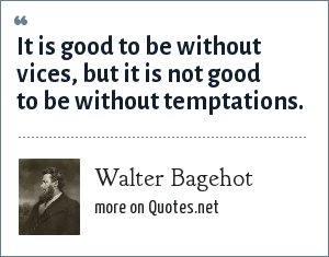 Walter Bagehot: It is good to be without vices, but it is not good to be without temptations.