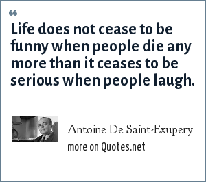 Antoine De Saint-Exupery: Life does not cease to be funny when people die any more than it ceases to be serious when people laugh.