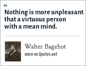 Walter Bagehot: Nothing is more unpleasant that a virtuous person with a mean mind.