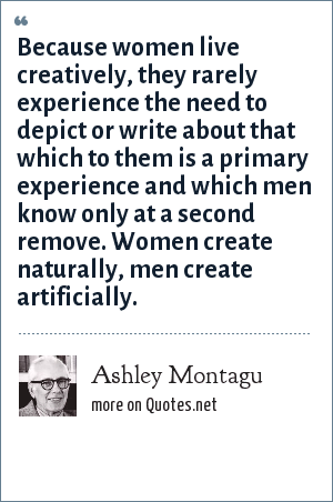 Ashley Montagu: Because women live creatively, they rarely experience the need to depict or write about that which to them is a primary experience and which men know only at a second remove. Women create naturally, men create artificially.