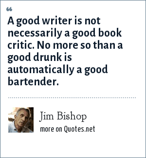 Jim Bishop: A good writer is not necessarily a good book critic. No more so than a good drunk is automatically a good bartender.