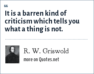 R. W. Griswold: It is a barren kind of criticism which tells you what a thing is not.
