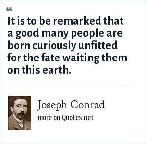 Joseph Conrad: It is to be remarked that a good many people are born curiously unfitted for the fate waiting them on this earth.