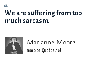 Marianne Moore: We are suffering from too much sarcasm.
