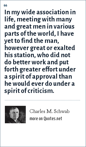 Charles M. Schwab: In my wide association in life, meeting with many and great men in various parts of the world, I have yet to find the man, however great or exalted his station, who did not do better work and put forth greater effort under a spirit of approval than he would ever do under a spirit of criticism.