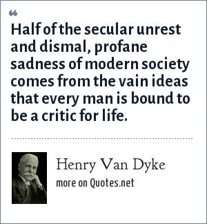 Henry Van Dyke: Half of the secular unrest and dismal, profane sadness of modern society comes from the vain ideas that every man is bound to be a critic for life.