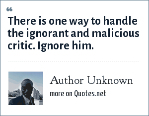 Author Unknown: There is one way to handle the ignorant and malicious critic. Ignore him.