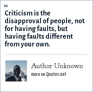 Author Unknown: Criticism is the disapproval of people, not for having faults, but having faults different from your own.