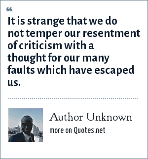 Author Unknown: It is strange that we do not temper our resentment of criticism with a thought for our many faults which have escaped us.