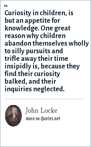 John Locke: Curiosity in children, is but an appetite for knowledge. One great reason why children abandon themselves wholly to silly pursuits and trifle away their time insipidly is, because they find their curiosity balked, and their inquiries neglected.