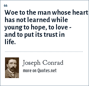 Joseph Conrad: Woe to the man whose heart has not learned while young to hope, to love - and to put its trust in life.