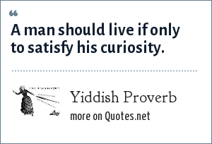 Yiddish Proverb: A man should live if only to satisfy his curiosity.