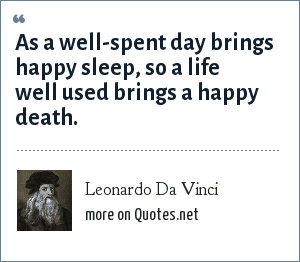 Leonardo Da Vinci: As a well-spent day brings happy sleep, so a life well used brings a happy death.