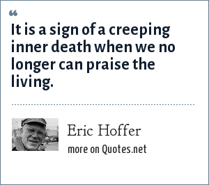 Eric Hoffer: It is a sign of a creeping inner death when we no longer can praise the living.