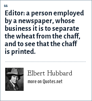 Elbert Hubbard: Editor: a person employed by a newspaper, whose business it is to separate the wheat from the chaff, and to see that the chaff is printed.