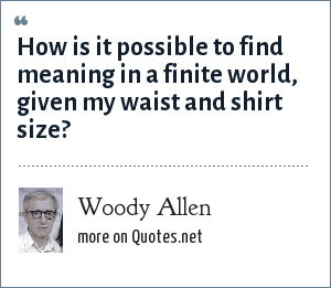 Woody Allen: How is it possible to find meaning in a finite world, given my waist and shirt size?