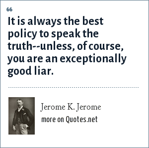 Jerome K. Jerome: It is always the best policy to speak the truth--unless, of course, you are an exceptionally good liar.
