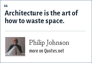 Philip Johnson: Architecture is the art of how to waste space.