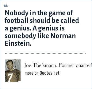 Joe Theismann, Former quarterback: Nobody in the game of football should be called a genius. A genius is somebody like Norman Einstein.