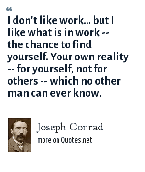 Joseph Conrad: I don't like work... but I like what is in work -- the chance to find yourself. Your own reality -- for yourself, not for others -- which no other man can ever know.