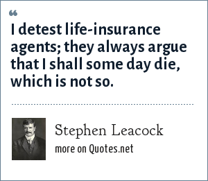 Stephen Leacock: I detest life-insurance agents; they always argue that I shall some day die, which is not so.