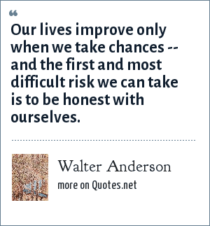 Walter Anderson: Our lives improve only when we take chances -- and the first and most difficult risk we can take is to be honest with ourselves.