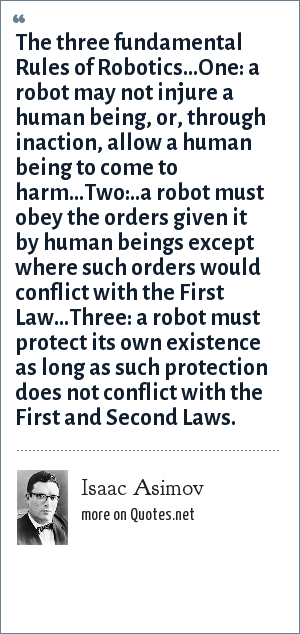Isaac Asimov: The three fundamental Rules of Robotics...One: a robot may not injure a human being, or, through inaction, allow a human being to come to harm...Two:..a robot must obey the orders given it by human beings except where such orders would conflict with the First Law...Three: a robot must protect its own existence as long as such protection does not conflict with the First and Second Laws.