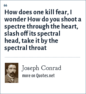 Joseph Conrad: How does one kill fear, I wonder How do you shoot a spectre through the heart, slash off its spectral head, take it by the spectral throat