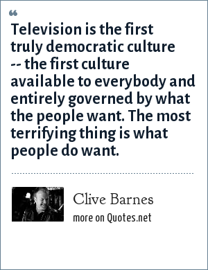 Clive Barnes: Television is the first truly democratic culture -- the first culture available to everybody and entirely governed by what the people want. The most terrifying thing is what people do want.