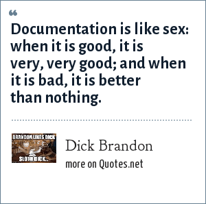 Dick Brandon: Documentation is like sex: when it is good, it is very, very good; and when it is bad, it is better than nothing.