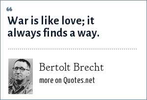 Bertolt Brecht: War is like love; it always finds a way.