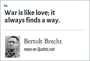 Bertolt Brecht: War is like love; it always finds a way.