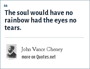 John Vance Cheney: The soul would have no rainbow had the eyes no tears.